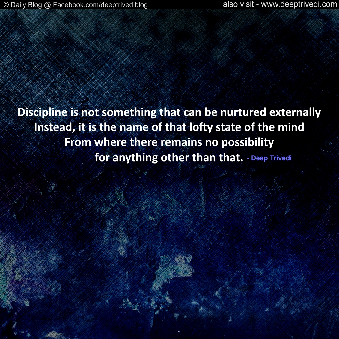 Discipline is not something that can be nurtured externally