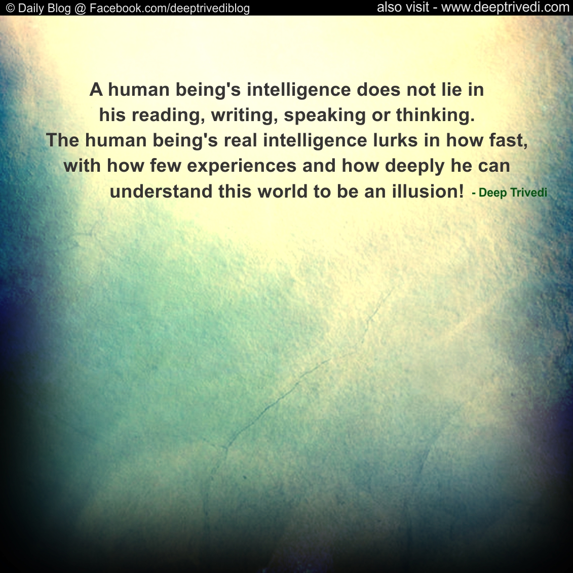 A human being's intelligence does not lie in his reading, writing, speaking or thinking