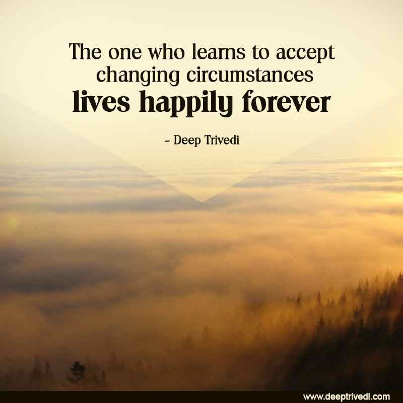 The one who learns to accept changing circumstances lives happily forever