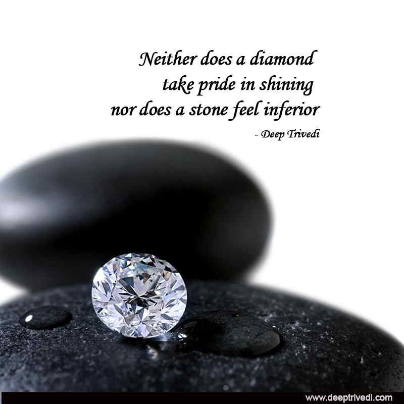 Neither does a diamond take pride in shining nor does a stone feel inferior