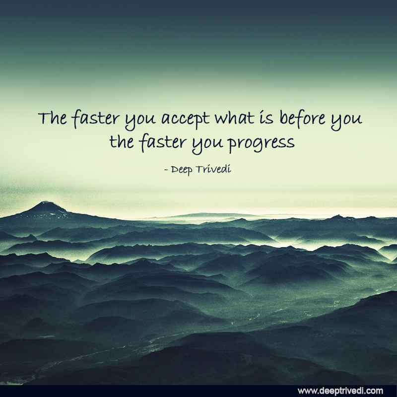 The faster you accept what is before you the faster you progress
